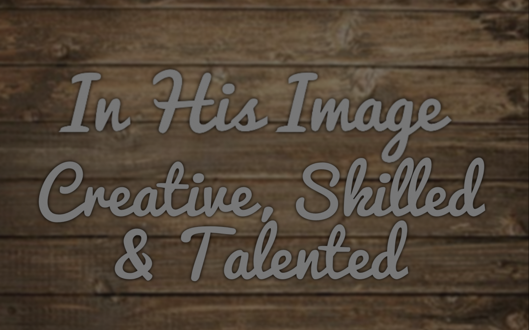 In His Image – Creative, Skilled & Talented